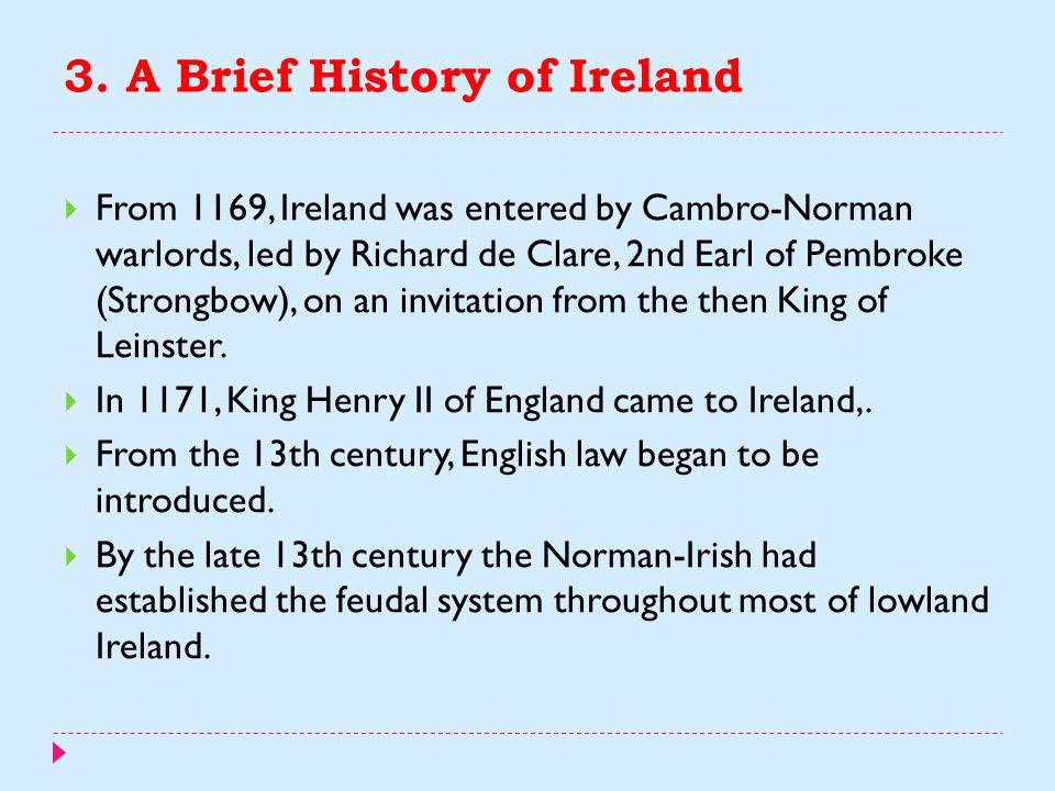 3. A Brief History of Ireland  The Romans referred to Ireland as Hibernia and/or Scotia. Ptolemy in AD 100 recorded Ireland's geography and tribes. 