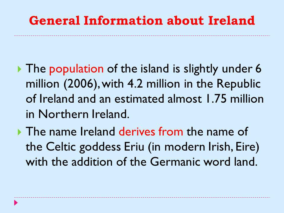 General Information about Ireland  Ireland is the third-largest island in Europe, and the twentieth-largest island in the world.  It lies to the nor