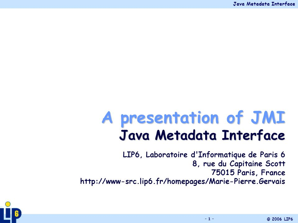 Java Metadata Interface © 2006 LIP6 - 1 - A presentation of JMI Java Metadata Interface LIP6, Laboratoire d Informatique de Paris 6 8, rue du Capitaine Scott 75015 Paris, France http://www-src.lip6.fr/homepages/Marie-Pierre.Gervais