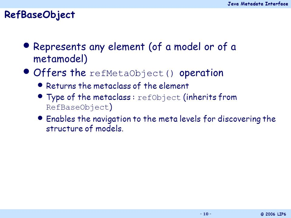 Java Metadata Interface © 2006 LIP6 - 10 - RefBaseObject Represents any element (of a model or of a metamodel) Offers the refMetaObject() operation Returns the metaclass of the element Type of the metaclass : refObject (inherits from RefBaseObject ) Enables the navigation to the meta levels for discovering the structure of models.
