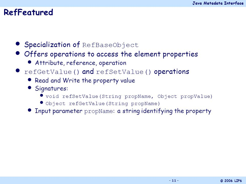 Java Metadata Interface © 2006 LIP6 - 11 - RefFeatured Specialization of RefBaseObject Offers operations to access the element properties Attribute, reference, operation refGetValue() and refSetValue() operations Read and Write the property value Signatures: void refSetValue(String propName, Object propValue) Object refGetValue(String propName) Input parameter propName : a string identifying the property