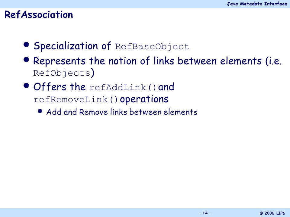Java Metadata Interface © 2006 LIP6 - 14 - RefAssociation Specialization of RefBaseObject Represents the notion of links between elements (i.e.