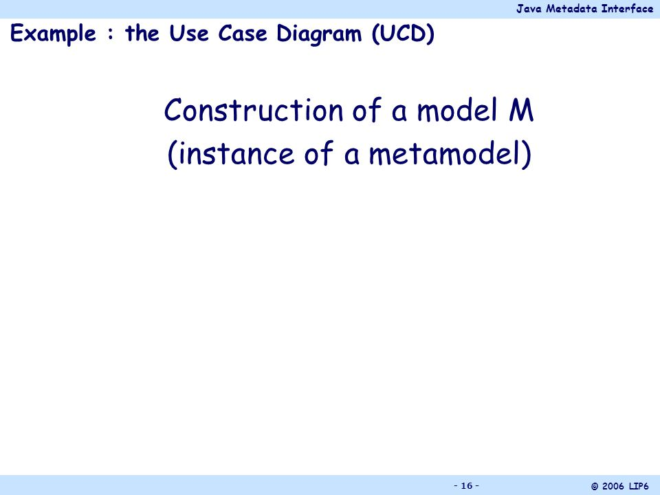 Java Metadata Interface © 2006 LIP6 - 16 - Example : the Use Case Diagram (UCD) Construction of a model M (instance of a metamodel)