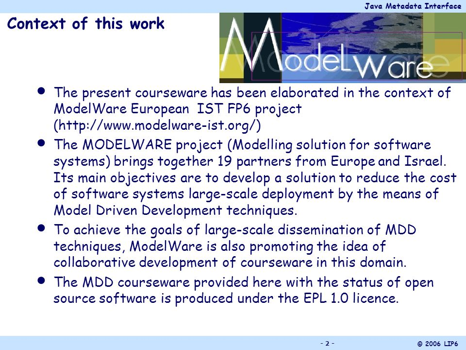 Java Metadata Interface © 2006 LIP6 - 2 - Context of this work The present courseware has been elaborated in the context of ModelWare European IST FP6 project (http://www.modelware-ist.org/) The MODELWARE project (Modelling solution for software systems) brings together 19 partners from Europe and Israel.