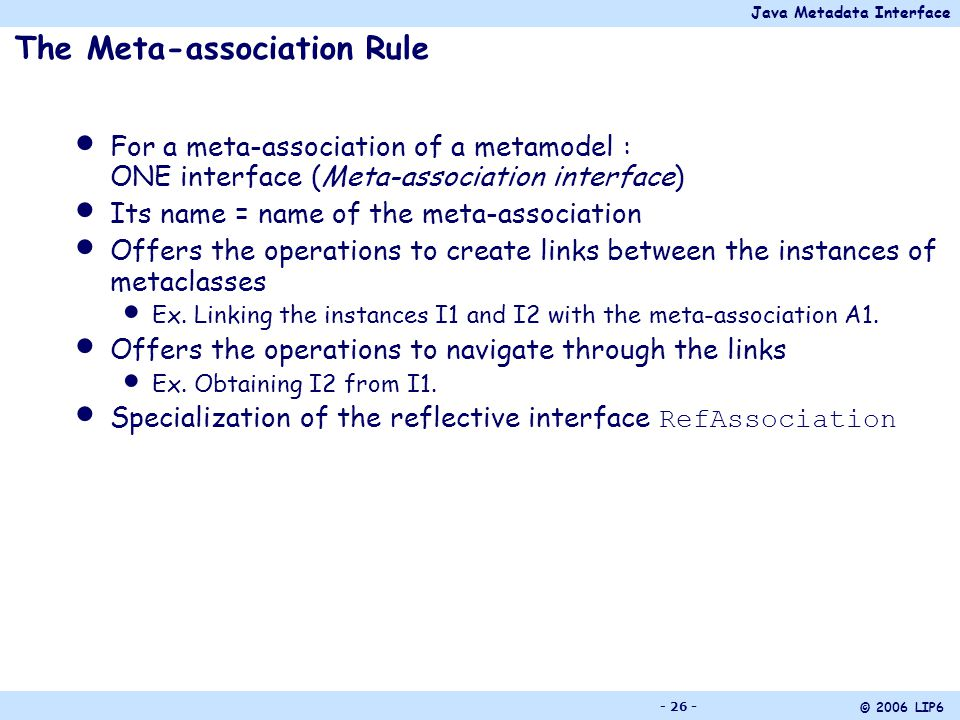 Java Metadata Interface © 2006 LIP6 - 26 - The Meta-association Rule For a meta-association of a metamodel : ONE interface (Meta-association interface) Its name = name of the meta-association Offers the operations to create links between the instances of metaclasses Ex.