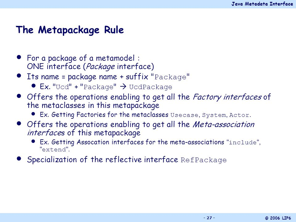 Java Metadata Interface © 2006 LIP6 - 27 - The Metapackage Rule For a package of a metamodel : ONE interface (Package interface) Its name = package name + suffix Package Ex.