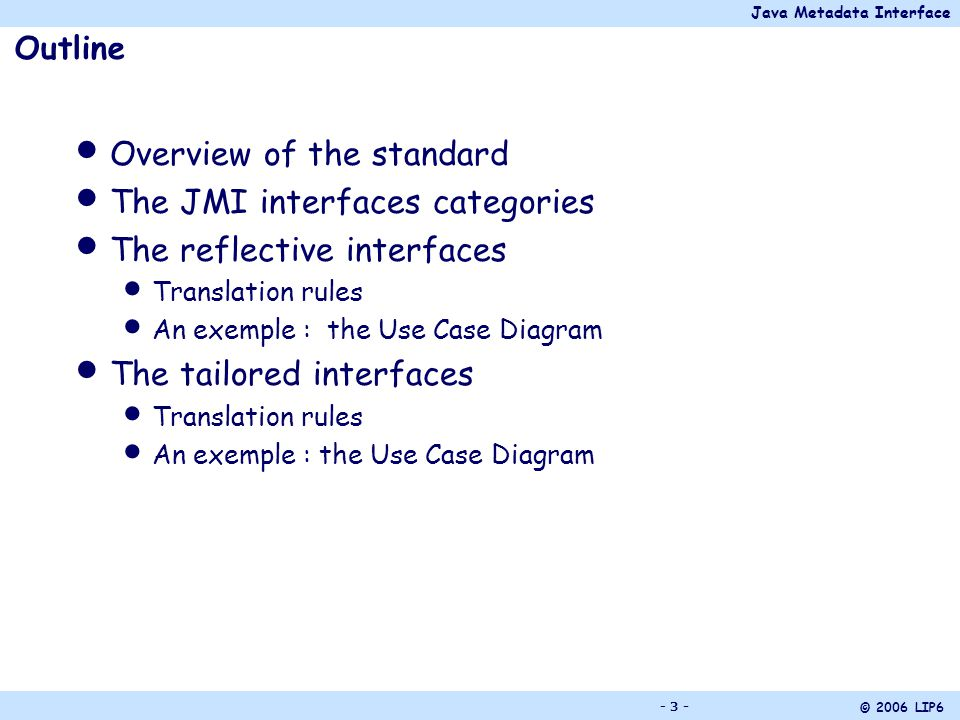 Java Metadata Interface © 2006 LIP6 - 24 - The Instance Interface Its name = name of the metaclass Offers the get/set operations for each meta- attribute of the metaclass Ex.