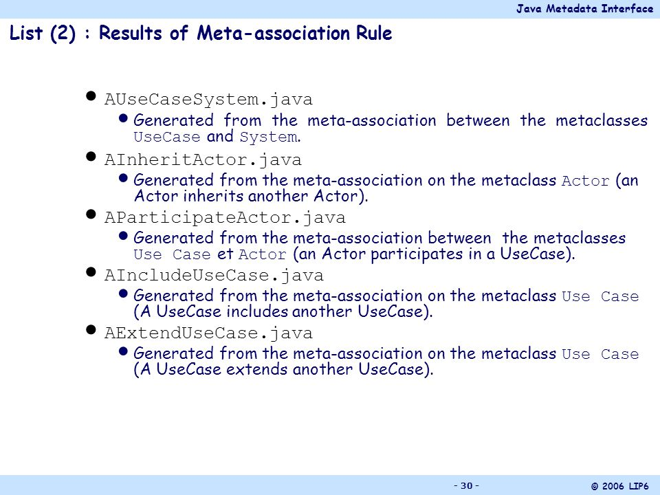 Java Metadata Interface © 2006 LIP6 - 30 - List (2) : Results of Meta-association Rule AUseCaseSystem.java Generated from the meta-association between the metaclasses UseCase and System.