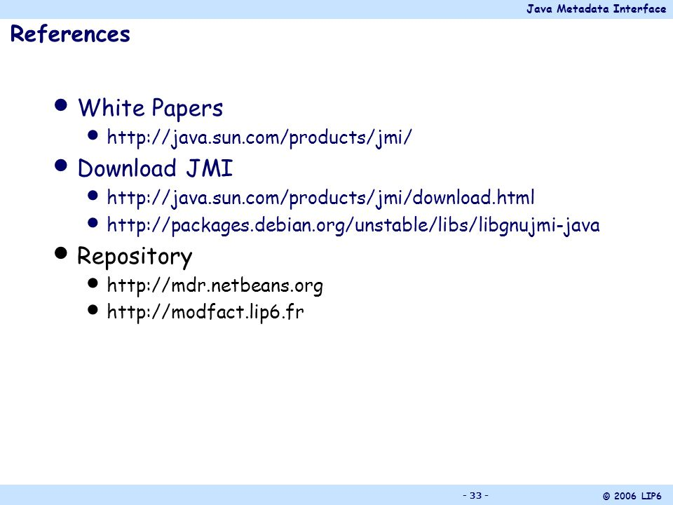 Java Metadata Interface © 2006 LIP6 - 33 - References White Papers http://java.sun.com/products/jmi/ Download JMI http://java.sun.com/products/jmi/download.html http://packages.debian.org/unstable/libs/libgnujmi-java Repository http://mdr.netbeans.org http://modfact.lip6.fr