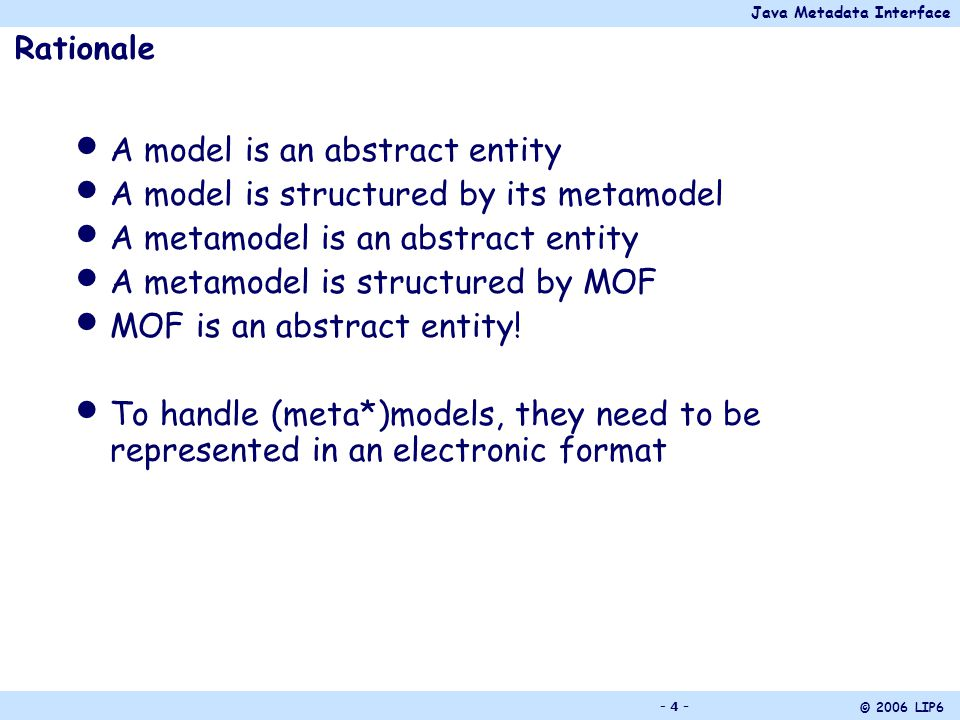 Java Metadata Interface © 2006 LIP6 - 5 - Java Model Interface Defined by JCP (Java Community Process) Enable to represent models in the form of Java objects Defines rules enabling to build Java interfaces from a metamodel JMI1.0 (final release, 28 June 2002) applies to MOF1.4