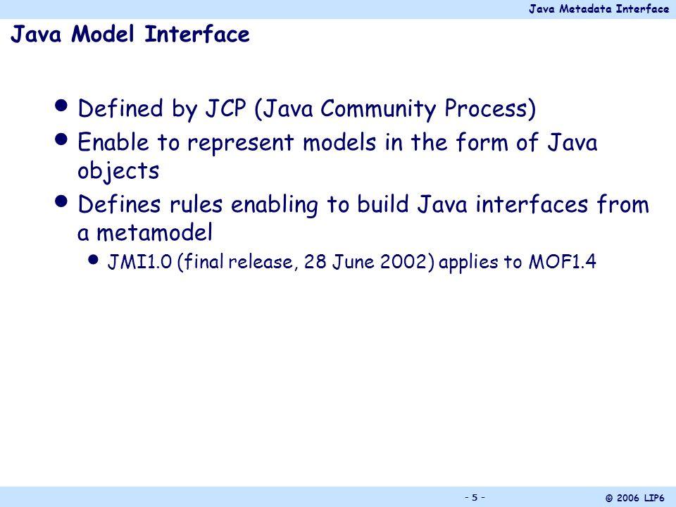 Java Metadata Interface © 2006 LIP6 - 26 - The Meta-association Rule For a meta-association of a metamodel : ONE interface (Meta-association interface) Its name = name of the meta-association Offers the operations to create links between the instances of metaclasses Ex.