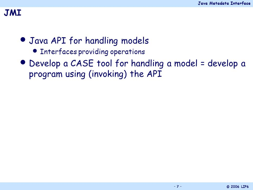Java Metadata Interface © 2006 LIP6 - 18 - Construction of the model M With the reflective interfaces (without generating the metamodel-specific API) Writing the program that creates the model by using directly the operations of the reflective interfaces Need the implementation of the reflective interfaces (such as ModFact*, MDR*) Bootstrapping application (i.e.