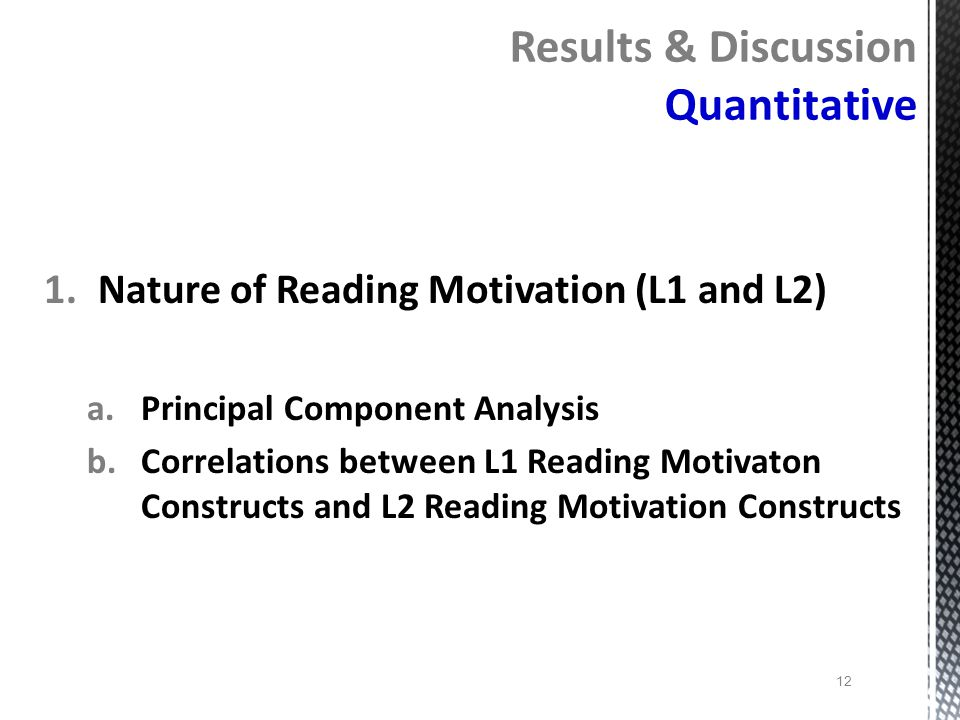 12 1.Nature of Reading Motivation (L1 and L2) a.Principal Component Analysis b.Correlations between L1 Reading Motivaton Constructs and L2 Reading Mot