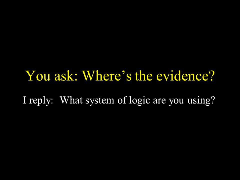 You ask: Where's the evidence? I reply: What system of logic are you using?