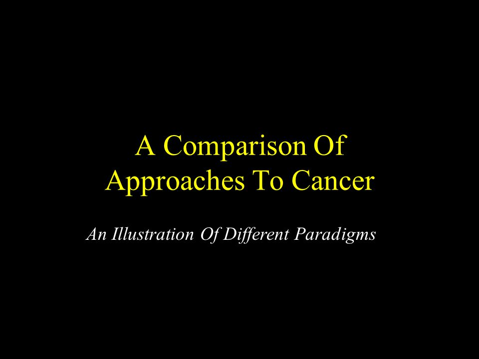 A Comparison Of Approaches To Cancer An Illustration Of Different Paradigms