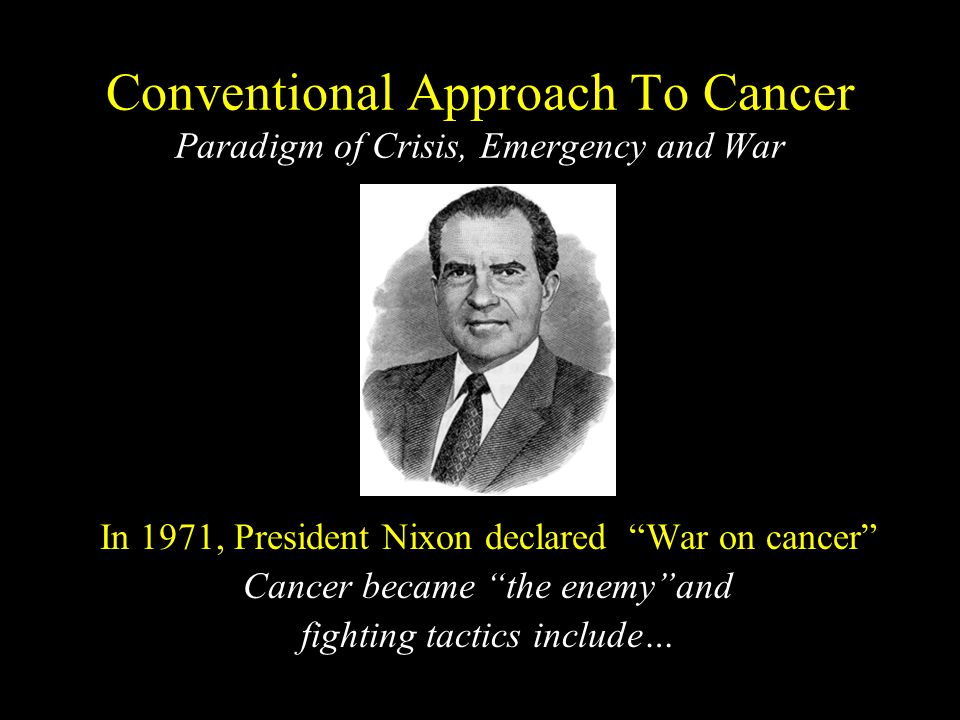 Conventional Approach To Cancer Paradigm of Crisis, Emergency and War In 1971, President Nixon declared War on cancer Cancer became the enemy and fighting tactics include…