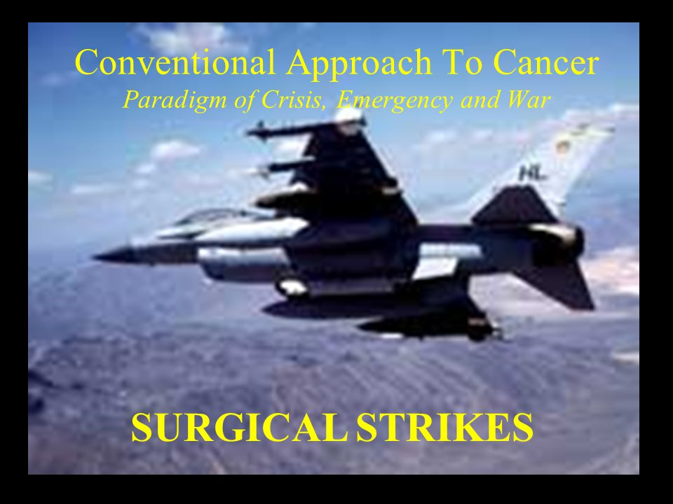 Conventional Approach To Cancer Paradigm of Crisis, Emergency and War SURGICAL STRIKES