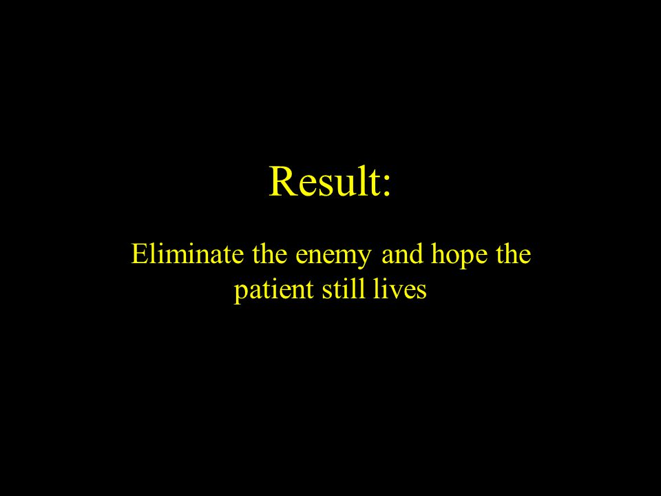 Result: Eliminate the enemy and hope the patient still lives