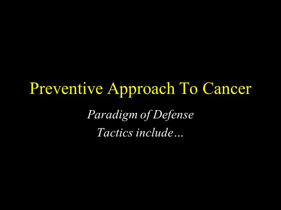 Preventive Approach To Cancer Paradigm of Defense Tactics include…
