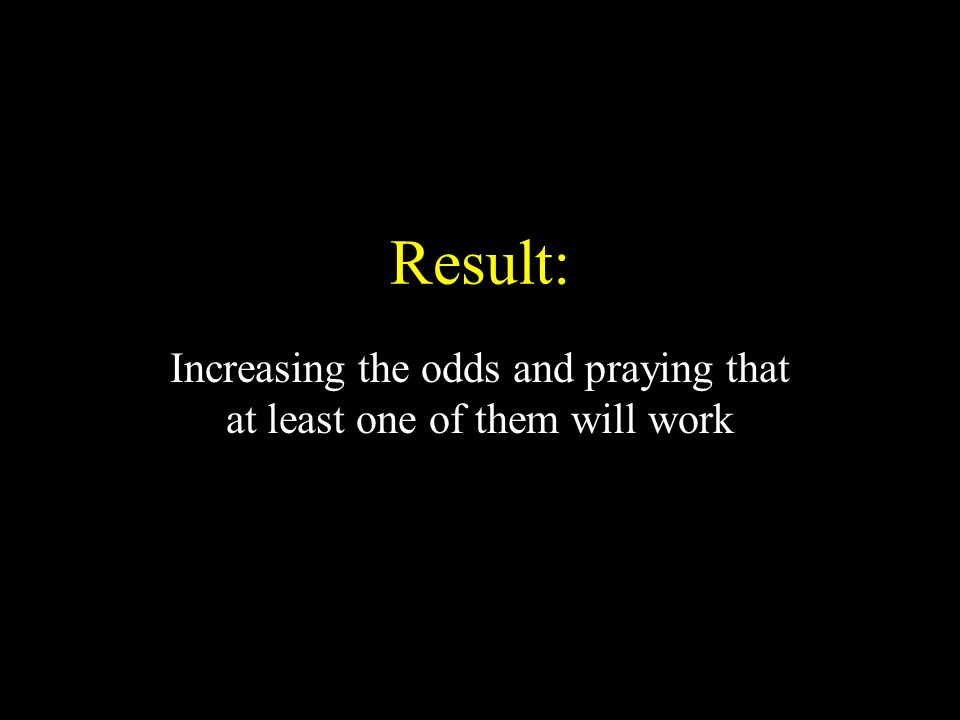 Result: Increasing the odds and praying that at least one of them will work