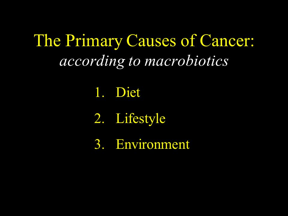 The Primary Causes of Cancer: according to macrobiotics 1. Diet 2. Lifestyle 3. Environment
