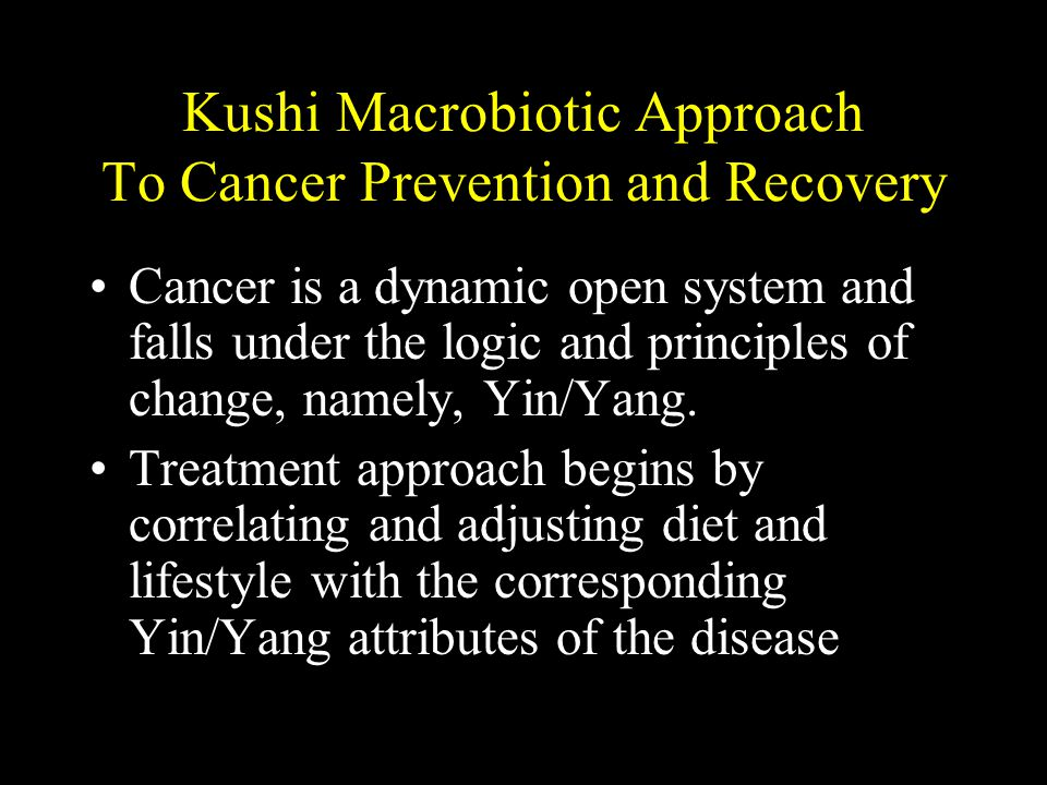 Kushi Macrobiotic Approach To Cancer Prevention and Recovery Cancer is a dynamic open system and falls under the logic and principles of change, namely, Yin/Yang.