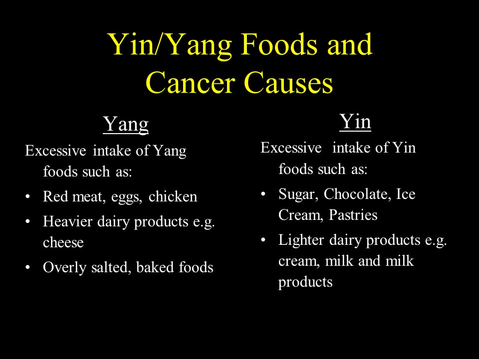 Yin/Yang Foods and Cancer Causes Yin Excessive intake of Yin foods such as: Sugar, Chocolate, Ice Cream, Pastries Lighter dairy products e.g.