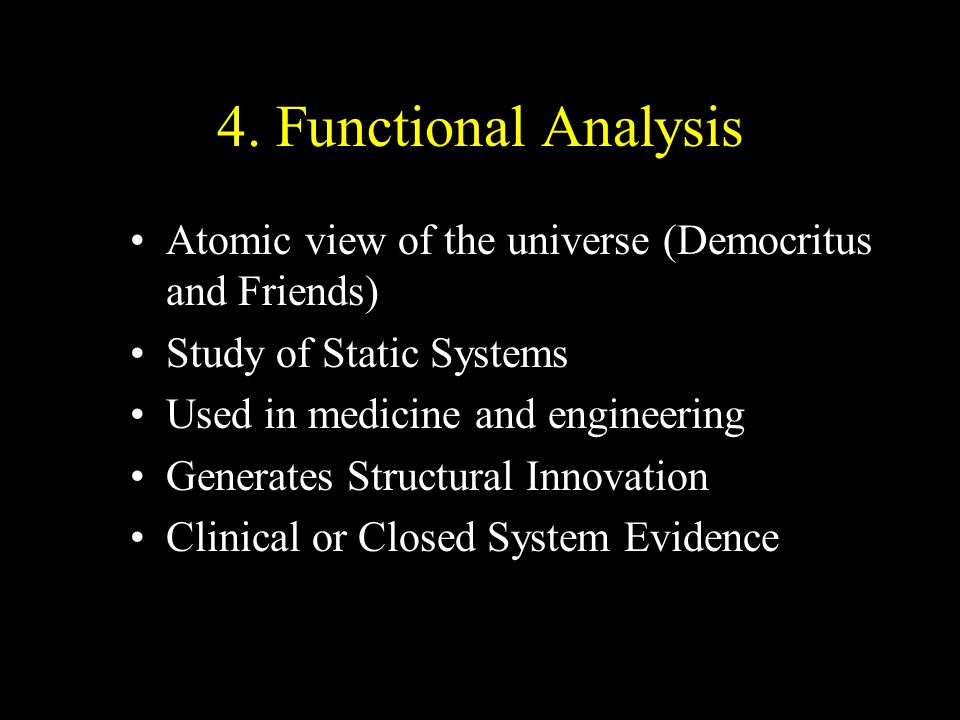 4. Functional Analysis Atomic view of the universe (Democritus and Friends) Study of Static Systems Used in medicine and engineering Generates Structu