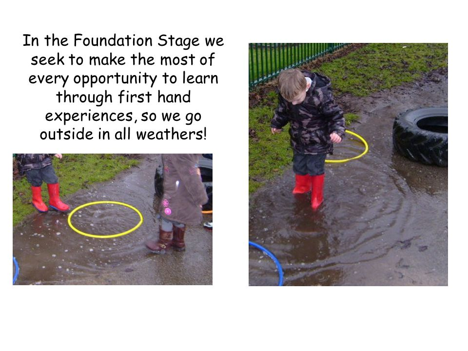 In the Foundation Stage we seek to make the most of every opportunity to learn through first hand experiences, so we go outside in all weathers!
