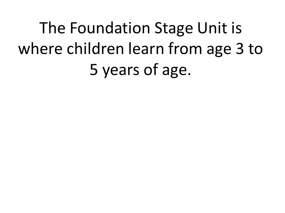 The Foundation Stage Unit is where children learn from age 3 to 5 years of age.