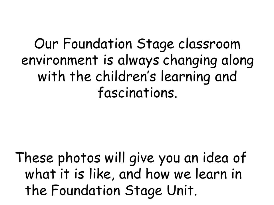Our Foundation Stage classroom environment is always changing along with the children's learning and fascinations.