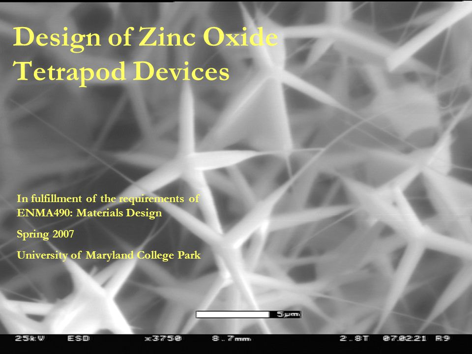 Design of Zinc Oxide Tetrapod Devices In fulfillment of the requirements of ENMA490: Materials Design Spring 2007 University of Maryland College Park