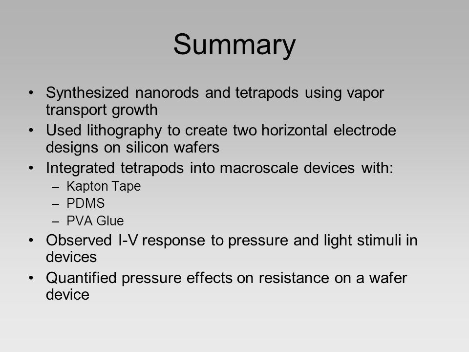 Summary Synthesized nanorods and tetrapods using vapor transport growth Used lithography to create two horizontal electrode designs on silicon wafers Integrated tetrapods into macroscale devices with: –Kapton Tape –PDMS –PVA Glue Observed I-V response to pressure and light stimuli in devices Quantified pressure effects on resistance on a wafer device