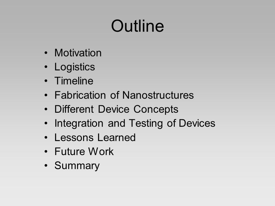Outline Motivation Logistics Timeline Fabrication of Nanostructures Different Device Concepts Integration and Testing of Devices Lessons Learned Future Work Summary