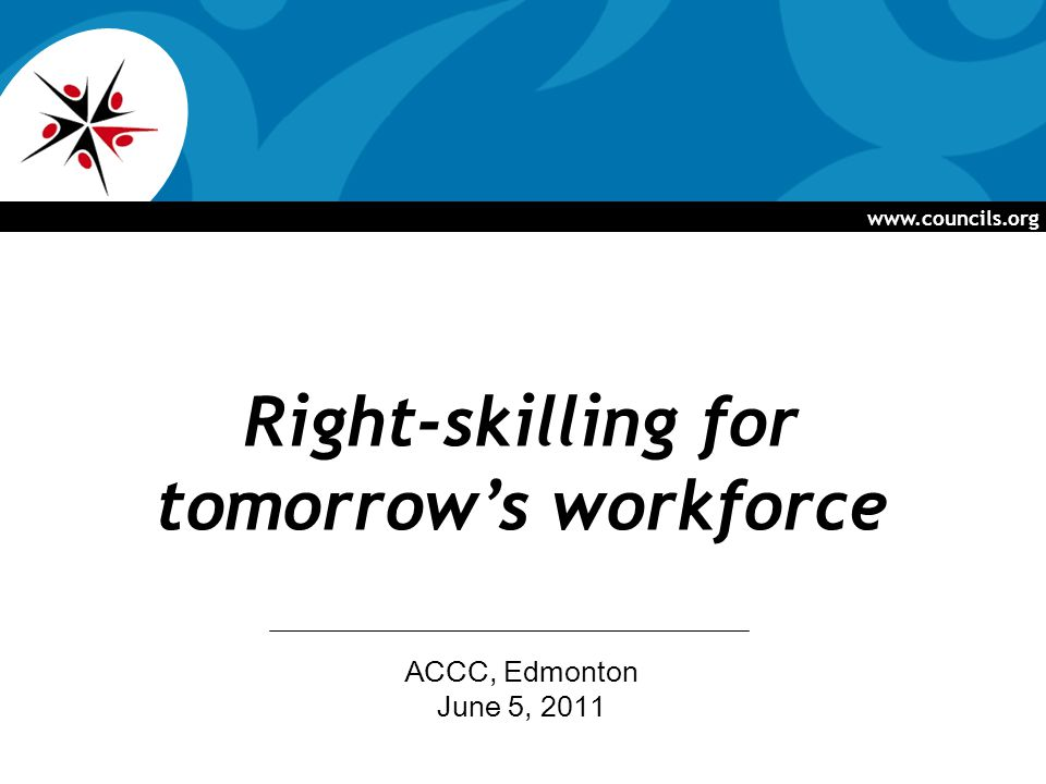 www.councils.org Right-skilling for tomorrow's workforce ACCC, Edmonton June 5, 2011