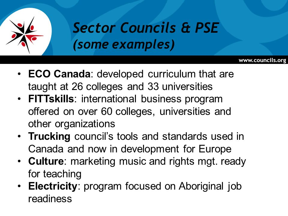 Sector Councils & PSE (some examples) ECO Canada: developed curriculum that are taught at 26 colleges and 33 universities FITTskills: international business program offered on over 60 colleges, universities and other organizations Trucking council's tools and standards used in Canada and now in development for Europe Culture: marketing music and rights mgt.