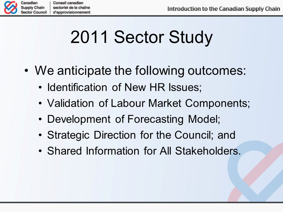 2011 Sector Study We anticipate the following outcomes: Identification of New HR Issues; Validation of Labour Market Components; Development of Forecasting Model; Strategic Direction for the Council; and Shared Information for All Stakeholders.