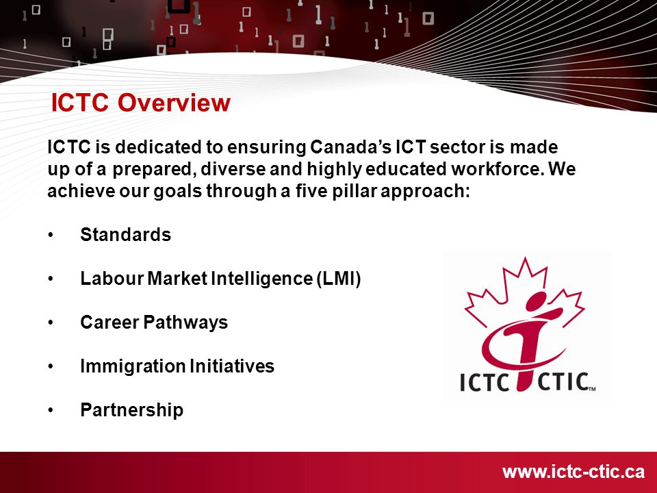 ICTC Overview ICTC is dedicated to ensuring Canada's ICT sector is made up of a prepared, diverse and highly educated workforce.