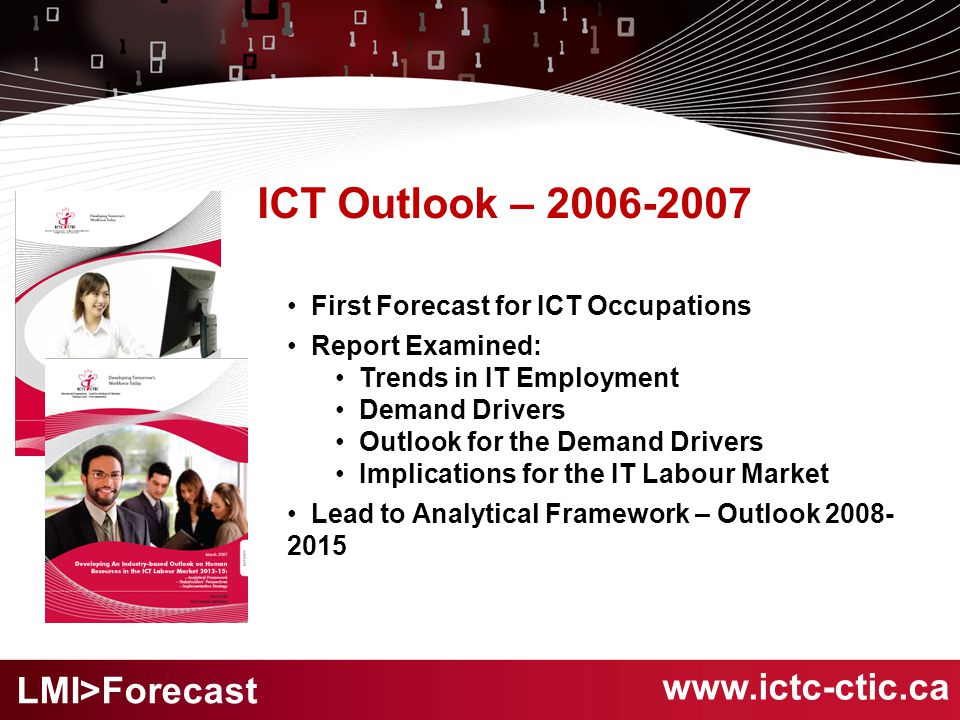 ICT Outlook – 2006-2007 First Forecast for ICT Occupations Report Examined: Trends in IT Employment Demand Drivers Outlook for the Demand Drivers Implications for the IT Labour Market Lead to Analytical Framework – Outlook 2008- 2015 www.ictc-ctic.ca LMI>Forecast