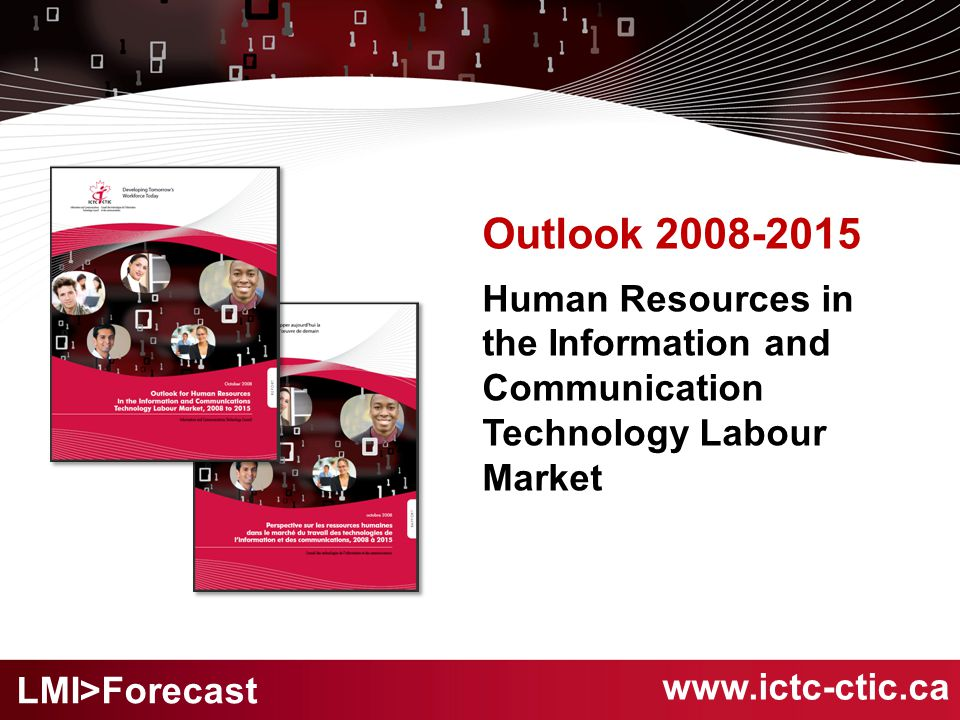 Outlook 2008-2015 Human Resources in the Information and Communication Technology Labour Market www.ictc-ctic.ca LMI>Forecast
