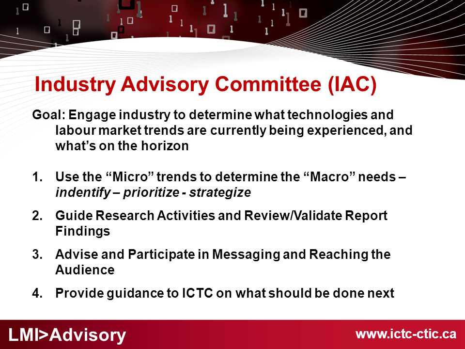 Industry Advisory Committee (IAC) Goal: Engage industry to determine what technologies and labour market trends are currently being experienced, and what's on the horizon 1.Use the Micro trends to determine the Macro needs – indentify – prioritize - strategize 2.Guide Research Activities and Review/Validate Report Findings 3.Advise and Participate in Messaging and Reaching the Audience 4.Provide guidance to ICTC on what should be done next www.ictc-ctic.ca LMI>Advisory