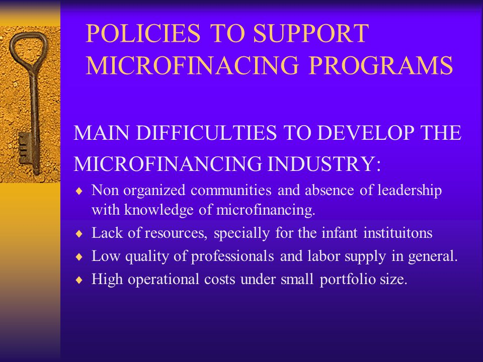 POLICIES TO SUPPORT MICROFINACING PROGRAMS GENERAL PURPOSE: TO STRENGHT MICROFINANCING INDUSTRY IN THE COUNTRY, AIMING TO INCREASE CREDIT SUPLLY AND EASINING SMALL BUSINESS ACCESS.