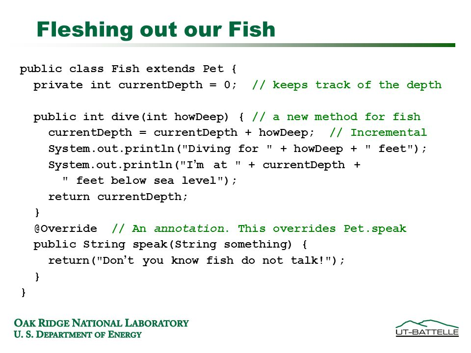 Fleshing out our Fish public class Fish extends Pet { private int currentDepth = 0; // keeps track of the depth public int dive(int howDeep) { // a new method for fish currentDepth = currentDepth + howDeep; // Incremental System.out.println( Diving for + howDeep + feet ); System.out.println( I'm at + currentDepth + feet below sea level ); return currentDepth; } @Override // An annotation.