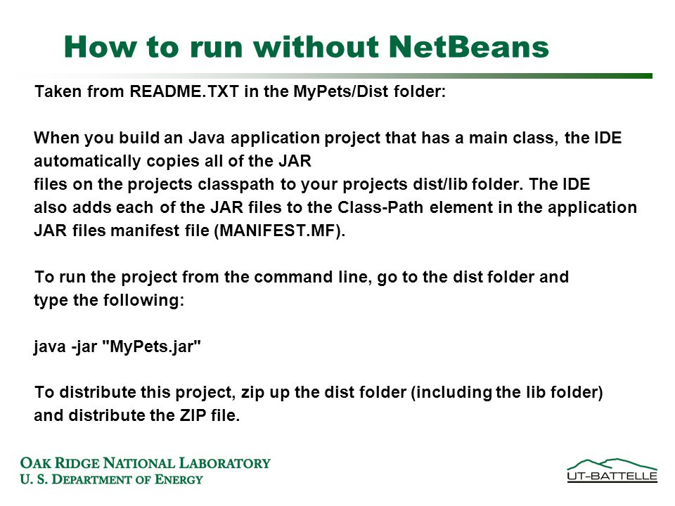 How to run without NetBeans Taken from README.TXT in the MyPets/Dist folder: When you build an Java application project that has a main class, the IDE automatically copies all of the JAR files on the projects classpath to your projects dist/lib folder.