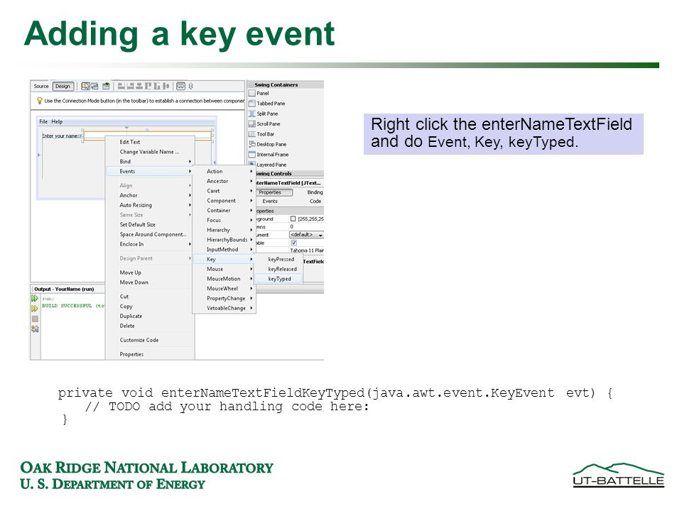 Adding a key event private void enterNameTextFieldKeyTyped(java.awt.event.KeyEvent evt) { // TODO add your handling code here: } Right click the enterNameTextField and do Event, Key, keyTyped.