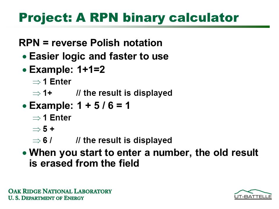 Project: A RPN binary calculator RPN = reverse Polish notation  Easier logic and faster to use  Example: 1+1=2  1 Enter  1+ // the result is displayed  Example: 1 + 5 / 6 = 1  1 Enter  5 +  6 / // the result is displayed  When you start to enter a number, the old result is erased from the field
