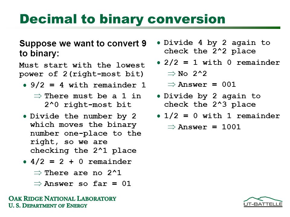 Decimal to binary conversion Suppose we want to convert 9 to binary: Must start with the lowest power of 2(right-most bit)‏  9/2 = 4 with remainder 1  There must be a 1 in 2^0 right-most bit  Divide the number by 2 which moves the binary number one-place to the right, so we are checking the 2^1 place  4/2 = 2 + 0 remainder  There are no 2^1  Answer so far = 01  Divide 4 by 2 again to check the 2^2 place  2/2 = 1 with 0 remainder  No 2^2  Answer = 001  Divide by 2 again to check the 2^3 place  1/2 = 0 with 1 remainder  Answer = 1001