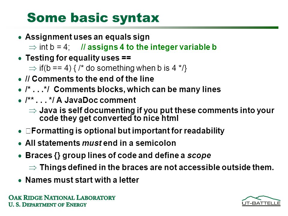 Some basic syntax  Assignment uses an equals sign  int b = 4; // assigns 4 to the integer variable b  Testing for equality uses ==  if(b == 4) { /* do something when b is 4 */}  // Comments to the end of the line  /*...*/ Comments blocks, which can be many lines  /**...