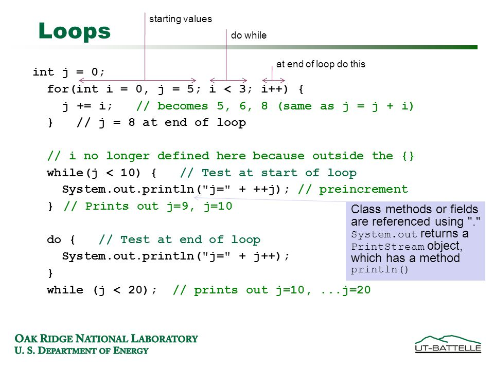 Loops int j = 0; for(int i = 0, j = 5; i < 3; i++) { j += i; // becomes 5, 6, 8 (same as j = j + i)‏ } // j = 8 at end of loop // i no longer defined here because outside the {} while(j < 10) { // Test at start of loop System.out.println( j= + ++j); // preincrement }// Prints out j=9, j=10 do { // Test at end of loop System.out.println( j= + j++); } while (j < 20); // prints out j=10,...j=20 starting values do while at end of loop do this Class methods or fields are referenced using . System.out returns a PrintStream object, which has a method println()