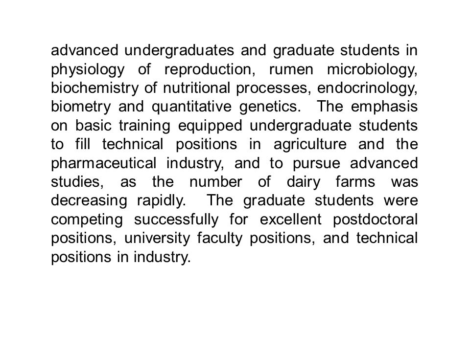 advanced undergraduates and graduate students in physiology of reproduction, rumen microbiology, biochemistry of nutritional processes, endocrinology, biometry and quantitative genetics.